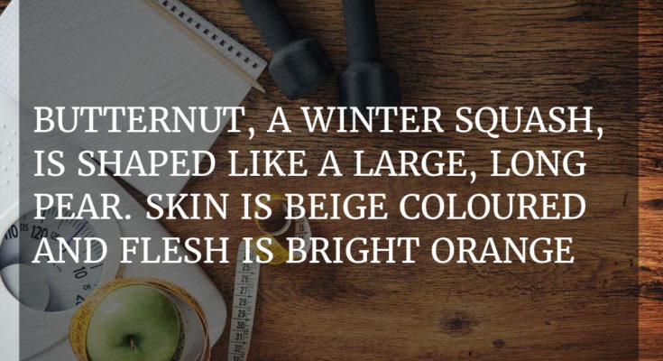 Butternut, a winter squash, is shaped like a large, long pear. Skin is beige coloured and flesh is bright orange